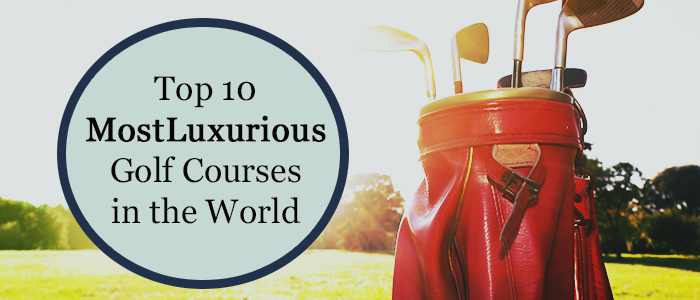 Top 10 Most Luxurious Golf Courses in the World