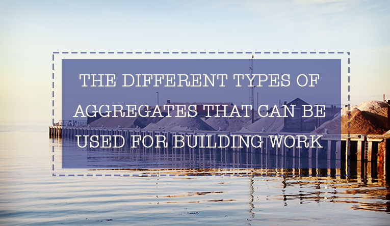 The Different Types of Aggregates That Can Be Used for Building Work