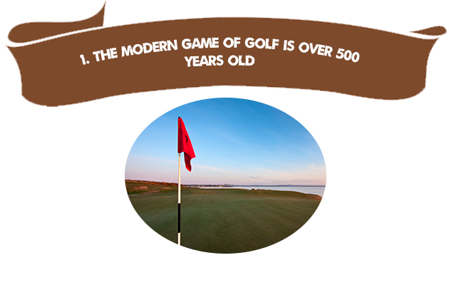 1. The Modern Game of Golf is Over 500 Years Old