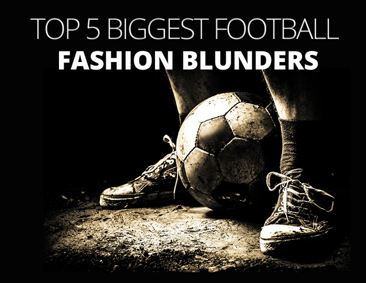 Top 5 Biggest Football Fashion Blunders